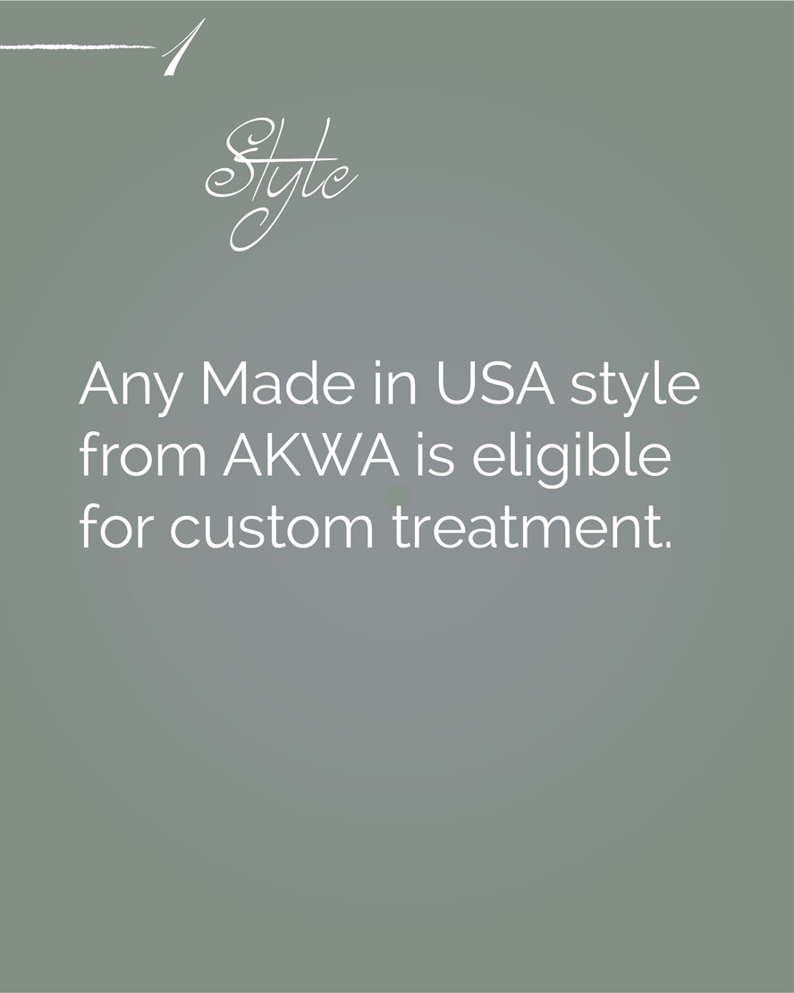 Any Made in USA style from AKWA is eligible for custom treatment