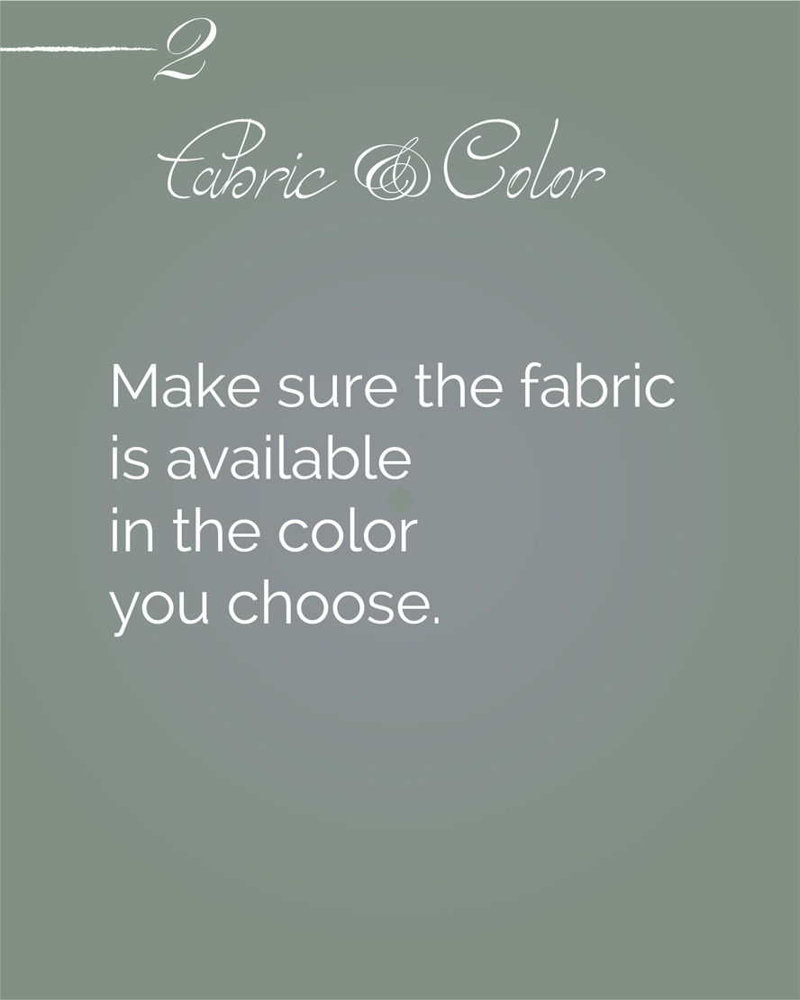 Make sure the fabric is available in the color you choose
