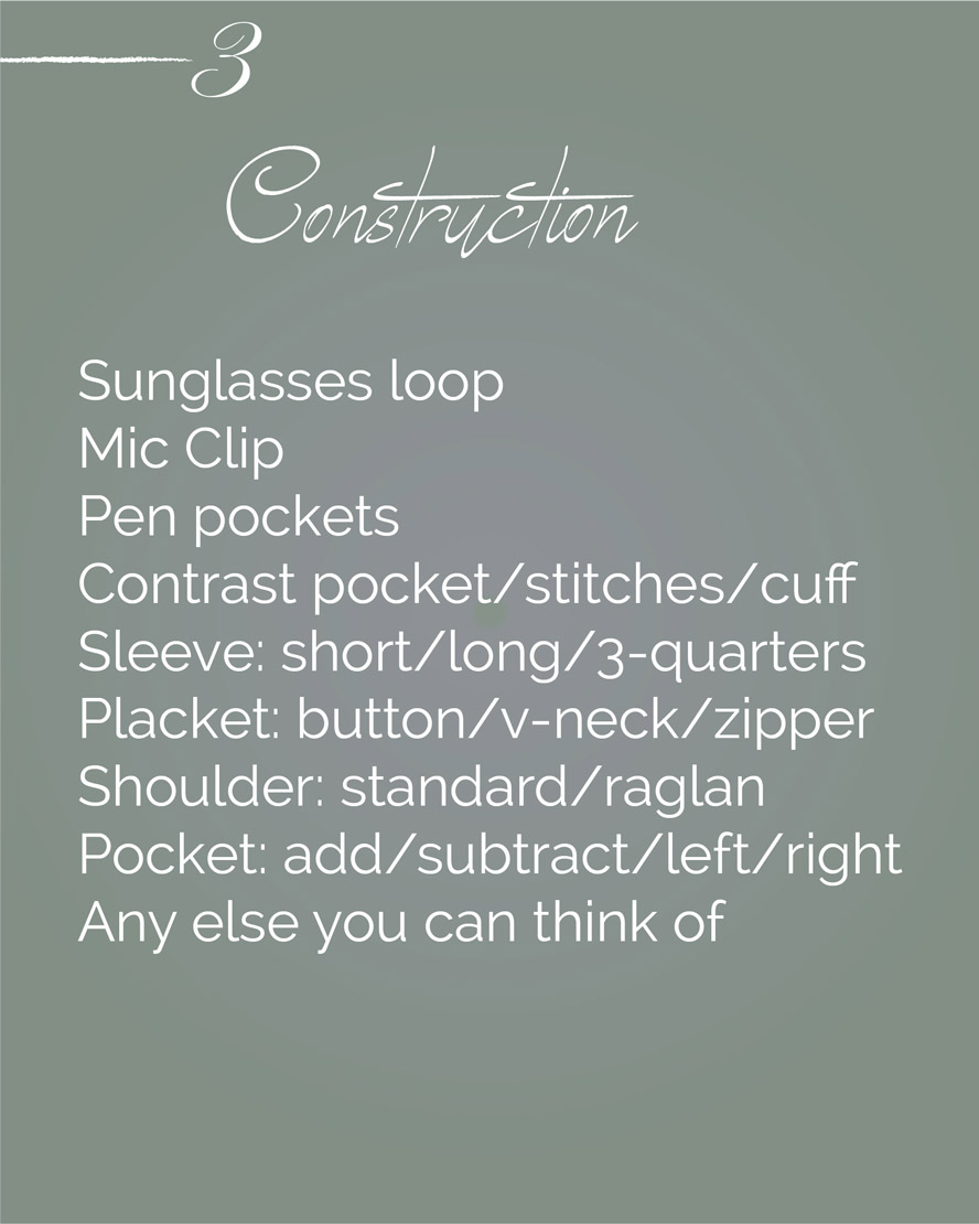 Sunglasses loop, Mic Clip, Pen pockets, Contrast pocket/stitches/cuff, Sleeve short/long/3-quarters             Placket button/v-neck/zipper             Shoulder standard/raglan             Pocket add/subtract/left/right             Any else you can think of